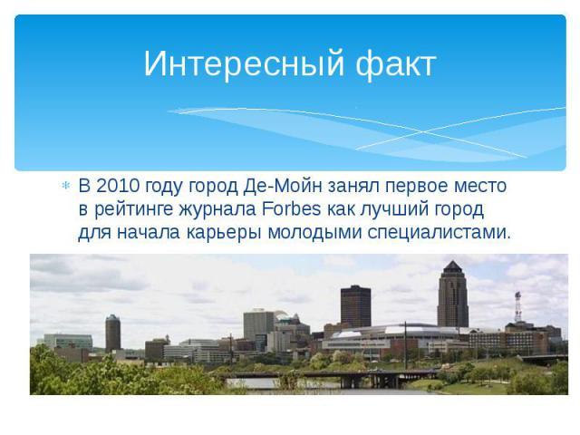 Интересный факт В 2010 году город Де-Мойн занял первое место в рейтинге журнала Forbes как лучший город для начала карьеры молодыми специалистами.