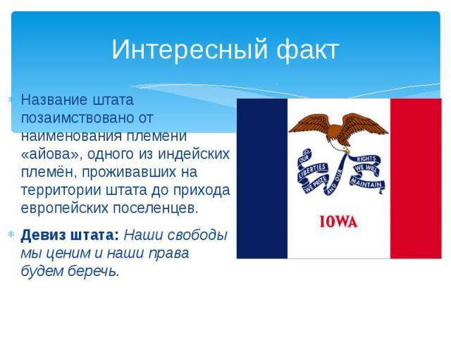 Интересный факт Название штата позаимствовано от наименования племени «айова», одного из индейских племён, проживавших на территории штата до прихода европейских поселенцев. Девиз штата: Наши свободы мы ценим и наши права будем беречь.