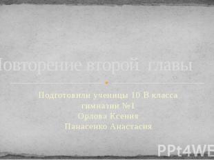 Повторение второй главы Подготовили ученицы 10 В класса гимназии №1 Орлова Ксени