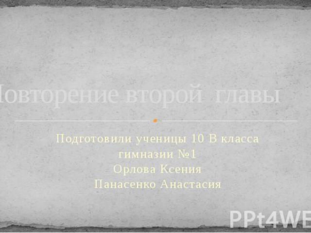 Повторение второй главы Подготовили ученицы 10 В класса гимназии №1 Орлова Ксения Панасенко Анастасия