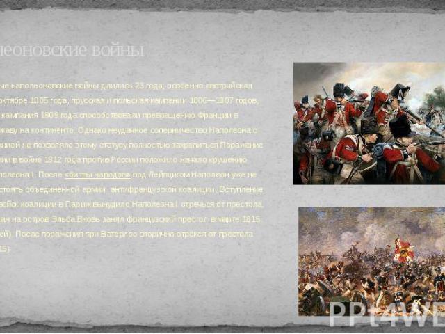 Наполеоновские войны Победоносные наполеоновские войны длились 23 года, особенно австрийская кампания в октябре 1805 года, прусская и польская кампании 1806—1807 годов, австрийская кампания 1809 года способствовали превращению Франции в главную держ…