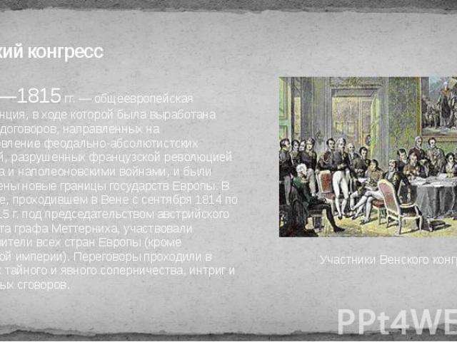 Венский конгресс 1814—1815 гг. — общеевропейская конференция, в ходе которой была выработана система договоров, направленных на восстановление феодально-абсолютистских монархий, разрушенных французской революцией 1789 года и наполеоновскими войнами,…