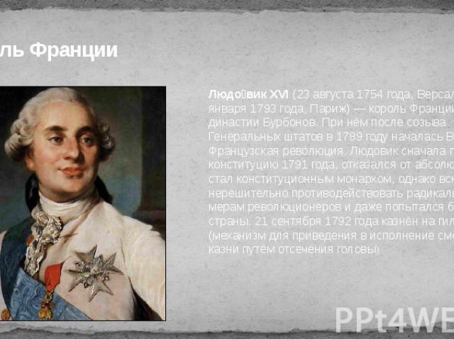 Король Франции Людо вик XVI (23 августа 1754 года, Версаль, — 21 января 1793 года, Париж) — король Франции из династии Бурбонов. При нём после созыва Генеральных штатов в 1789 году началась Великая Французская революция. Людовик сначала принял конст…