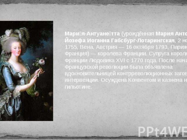 Мари я-Антуане тта (урождённая Мария Антония Йозефа Иоганна Габсбург-Лотарингская, 2 ноября 1755, Вена, Австрия — 16 октября 1793, Париж, Франция) — королева Франции. Супруга короля Франции Людовика XVI с 1770 года. После начала Французской революци…