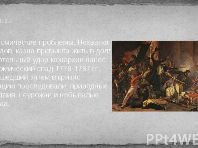 Причины Экономические проблемы. Нехватка доходов, казна привыкла жить в долг Смертельный удар монархии нанес экономический спад 1778-1787 гг., перешедший затем в кризис Францию преследовали природные бедствия, неурожаи и небывалые холода.