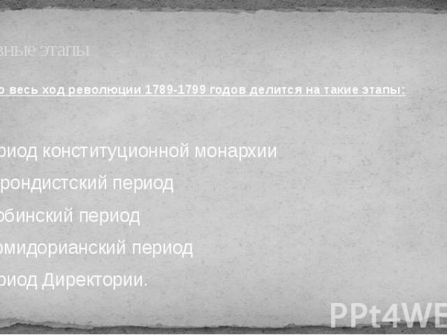 Основные этапы Условно весь ход революции 1789-1799 годов делится на такие этапы: 1. Период конституционной монархии 2. Жирондистский период 3. Якобинский период 4. Термидорианский период 5. Период Директории.