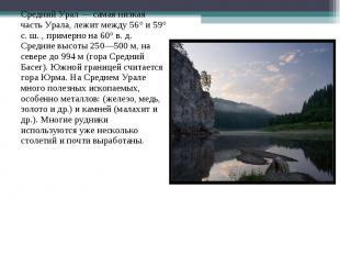 Средний Урал — самая низкая часть Урала, лежит между 56° и 59° с. ш. , примерно
