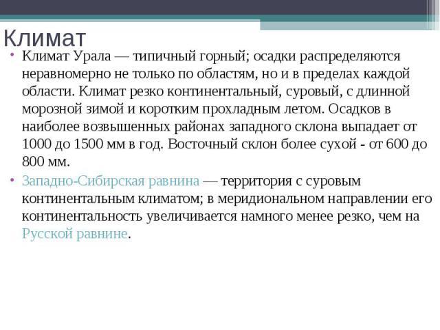 Климат Урала— типичный горный; осадки распределяются неравномерно не только по областям, но и в пределах каждой области. Климат резко континентальный, суровый, с длинной морозной зимой и коротким прохладным летом. Осадков в наиболее возвышенны…