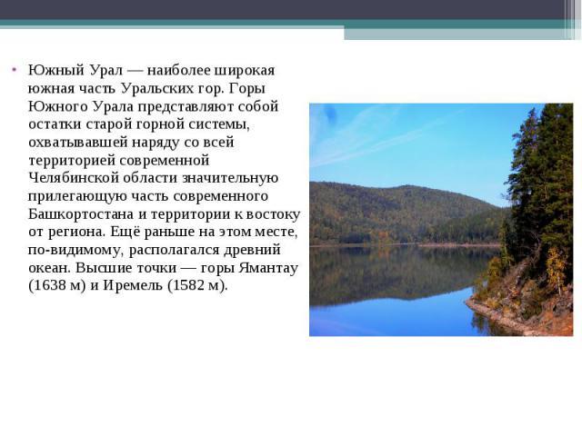 Южный Урал — наиболее широкая южная часть Уральских гор. Горы Южного Урала представляют собой остатки старой горной системы, охватывавшей наряду со всей территорией современной Челябинской области значительную прилегающую часть современного Башкорто…