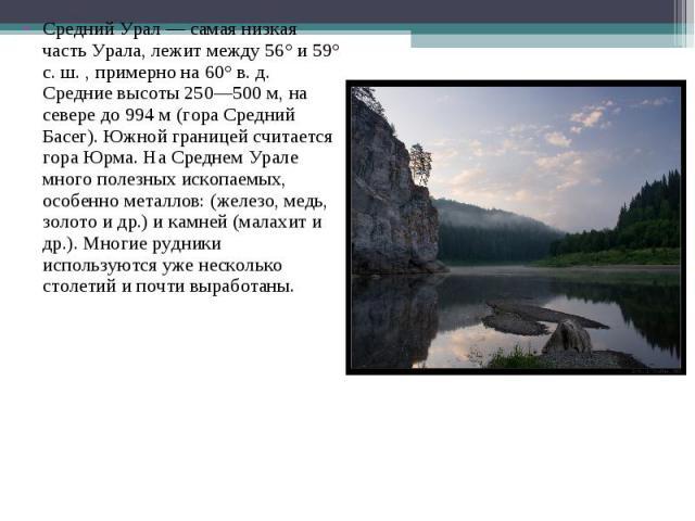Средний Урал — самая низкая часть Урала, лежит между 56° и 59° с. ш. , примерно на 60° в. д. Средние высоты 250—500 м, на севере до 994 м (гора Средний Басег). Южной границей считается гора Юрма. На Среднем Урале много полезных ископаемых, особенно …