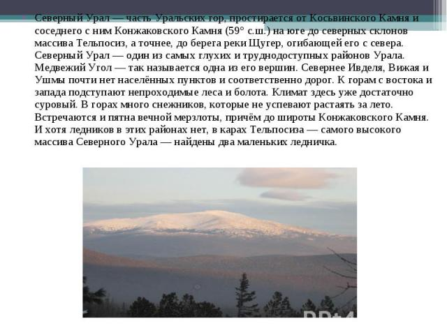 Северный Урал — часть Уральских гор, простирается от Косьвинского Камня и соседнего с ним Конжаковского Камня (59° с.ш.) на юге до северных склонов массива Тельпосиз, а точнее, до берега реки Щугер, огибающей его с севера. Северный Урал — один из са…