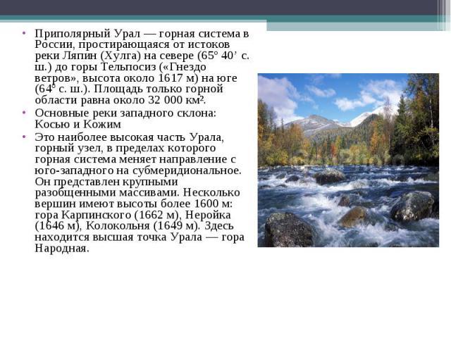 Приполярный Урал — горная система в России, простирающаяся от истоков реки Ляпин (Хулга) на севере (65º 40' с. ш.) до горы Тельпосиз («Гнездо ветров», высота около 1617 м) на юге (64º с. ш.). Площадь только горной области равна около 32 000 км². При…