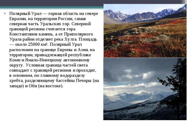 Полярный Урал — горная область на севере Евразии, на территории России, самая северная часть Уральских гор. Северной границей региона считается гора Константинов камень, а от Приполярного Урала район отделяет река Хулга. Площадь — около 25000 км². П…