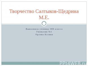 Творчество Салтыков-Щедрина М.Е. Выполнила ученица 10В класса Гимназии №1 Орлова