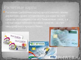 Расчетные карты Расчетная (дебетовая карта) предоставляет своему держателю право
