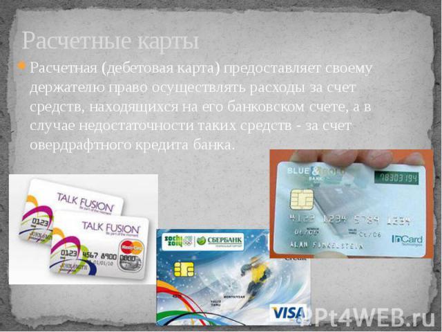 Расчетные карты Расчетная (дебетовая карта) предоставляет своему держателю право осуществлять расходы за счет средств, находящихся на его банковском счете, а в случае недостаточности таких средств - за счет овердрафтного кредита банка.