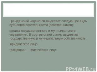 Гражданский кодекс РФ выделяет следующие виды субъектов собственности (собственн