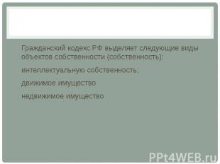 Гражданский кодекс РФ выделяет следующие виды объектов собственности (собственно