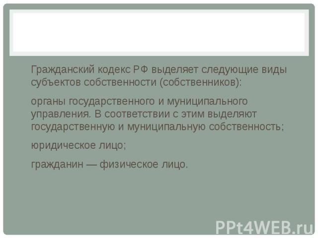 Гражданский кодекс РФ выделяет следующие виды субъектов собственности (собственников): органы государственного и муниципального управления. В соответствии с этим выделяют государственную и муниципальную собственность; юридическое лицо; гражданин — ф…