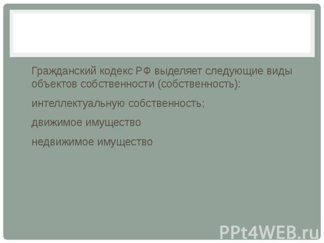 Гражданский кодекс РФ выделяет следующие виды объектов собственности (собственность): интеллектуальную собственность; движимое имущество недвижимое имущество