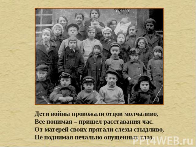 Дети войны провожали отцов молчаливо, Все понимая – пришел расставания час. От матерей своих прятали слезы стыдливо, Не поднимая печально опущенных глаз.