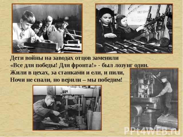 Дети войны на заводах отцов заменили «Все для победы! Для фронта!» - был лозунг один. Жили в цехах, за станками и ели, и пили, Ночи не спали, но верили – мы победим!