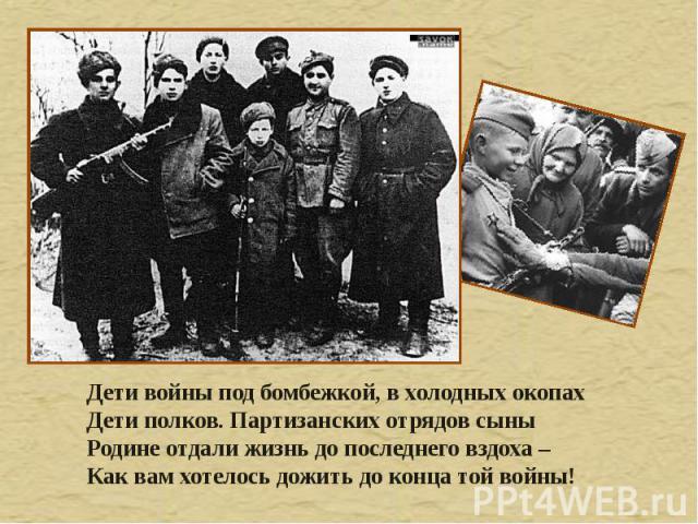 Дети войны под бомбежкой, в холодных окопах Дети полков. Партизанских отрядов сыны Родине отдали жизнь до последнего вздоха – Как вам хотелось дожить до конца той войны!