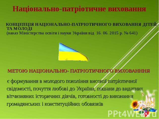 КОНЦЕПЦІЯ НАЦІОНАЛЬНО-ПАТРІОТИЧНОГО ВИХОВАННЯ ДІТЕЙ ТА МОЛОДІ (наказ Міністерства освіти і науки України від 16. 06. 2015 р. № 641) КОНЦЕПЦІЯ НАЦІОНАЛЬНО-ПАТРІОТИЧНОГО ВИХОВАННЯ ДІТЕЙ ТА МОЛОДІ (наказ Міністерства освіти і науки України від 16. 06. …