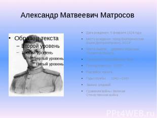 Александр Матвеевич Матросов Дата рождения: 5 февраля 1924 года Место рождения: