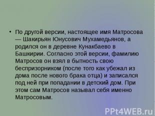 По другой версии, настоящее имя Матросова — Шакирьян Юнусович Мухамедьянов, а ро