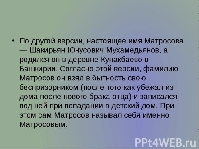 По другой версии, настоящее имя Матросова — Шакирьян Юнусович Мухамедьянов, а родился он в деревне Кунакбаево в Башкирии. Согласно этой версии, фамилию Матросов он взял в бытность свою беспризорником (после того как убежал из дома после нового брака…