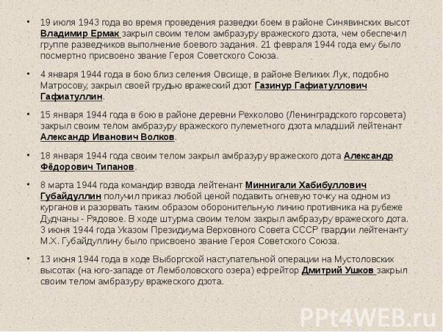 19 июля 1943 года во время проведения разведки боем в районе Синявинских высот Владимир Ермак закрыл своим телом амбразуру вражеского дзота, чем обеспечил группе разведчиков выполнение боевого задания. 21 февраля 1944 года ему было посмертно присвое…