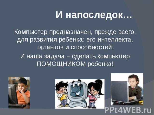 И напоследок… Компьютер предназначен, прежде всего, для развития ребенка: его интеллекта, талантов и способностей! И наша задача – сделать компьютер ПОМОЩНИКОМ ребенка!