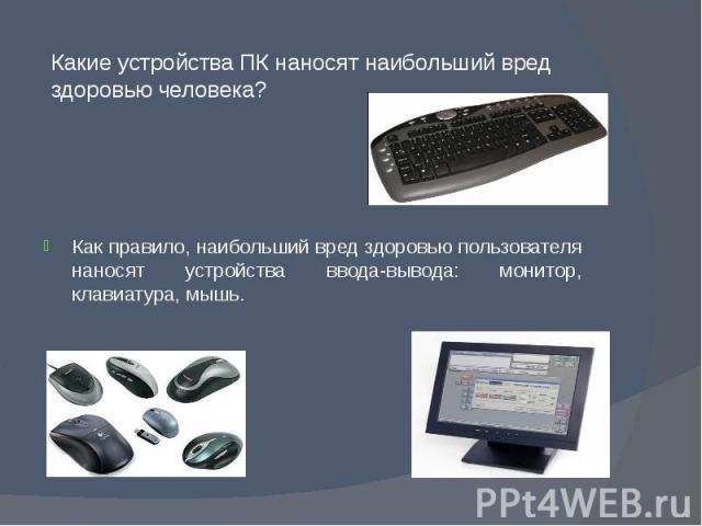 Какие устройства ПК наносят наибольший вред здоровью человека? Как правило, наибольший вред здоровью пользователя наносят устройства ввода-вывода: монитор, клавиатура, мышь.