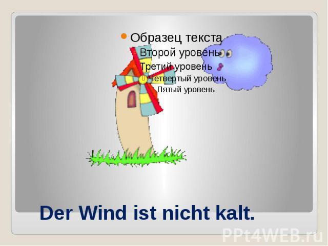 Der Wind ist nicht kalt.
