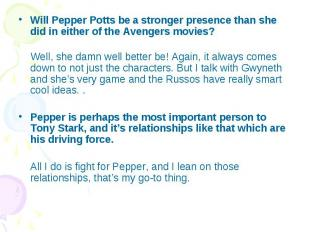 Will Pepper Potts be a stronger presence than she did in either of the Avengers