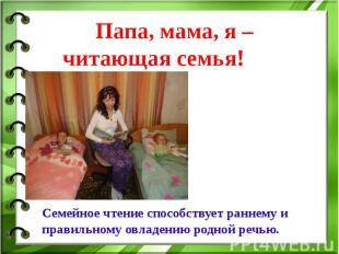 Папа, мама, я – читающая семья! Семейное чтениеспособствует раннему и правильно