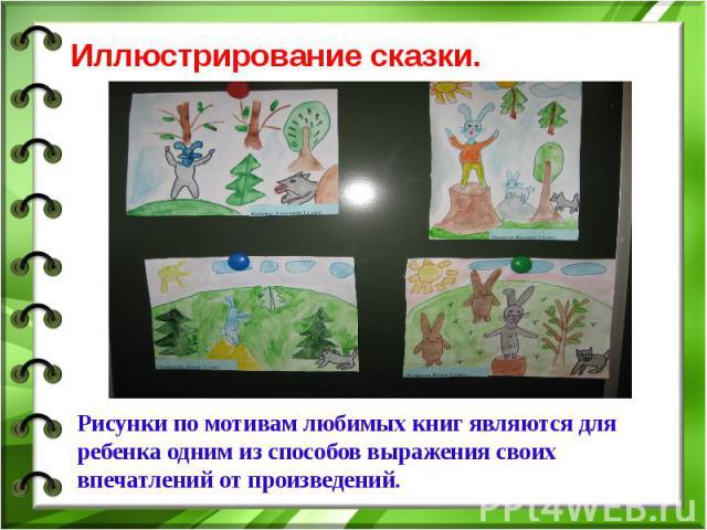 Иллюстрирование сказки.Рисунки по мотивам любимых книг являются для ребенка одним из способов выражения своих впечатлений от произведений.