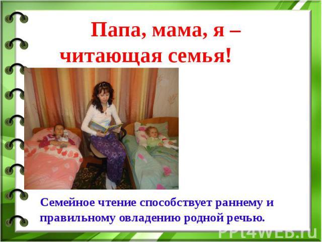 Папа, мама, я – читающая семья! Семейное чтениеспособствует раннему и правильному овладению родной речью.