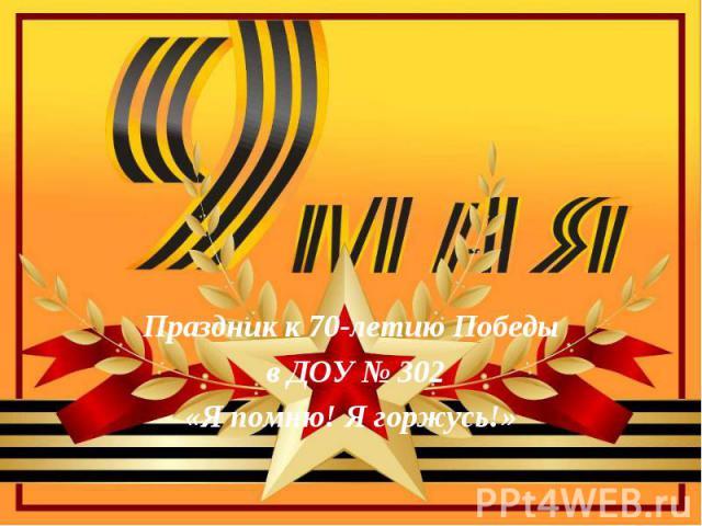 Праздник к 70-летию Победы в ДОУ № 302 «Я помню! Я горжусь!»
