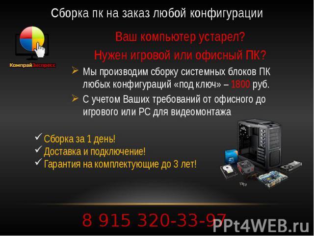 Сборка пк на заказ любой конфигурации Ваш компьютер устарел? Нужен игровой или офисный ПК? Мы производим сборку системных блоков ПК любых конфигураций «под ключ» – 1800 руб. С учетом Ваших требований от офисного до игрового или PC для видеомонтажа