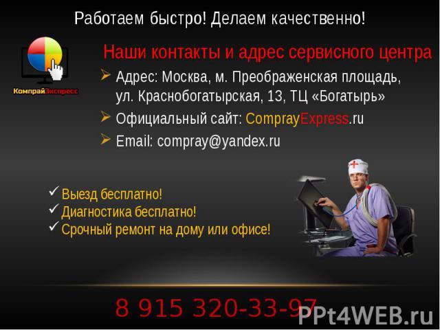 Работаем быстро! Делаем качественно! Наши контакты и адрес сервисного центра Адрес: Москва, м. Преображенская площадь, ул. Краснобогатырская, 13, ТЦ «Богатырь» Официальный сайт: ComprayExpress.ru Email: compray@yandex.ru