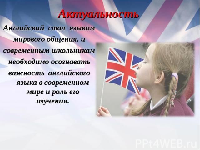Английский стал языком Английский стал языком мирового общения, и современным школьникам необходимо осознавать важность английского языка в современном мире и роль его изучения.