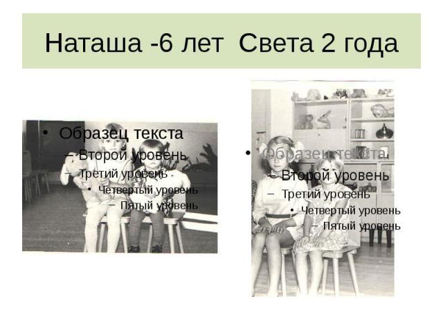 Наташа -6 лет Света 2 года