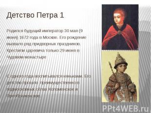 Детство Петра 1 Родился будущий император 30 мая (9 июня) 1672 года в Москве. Ег