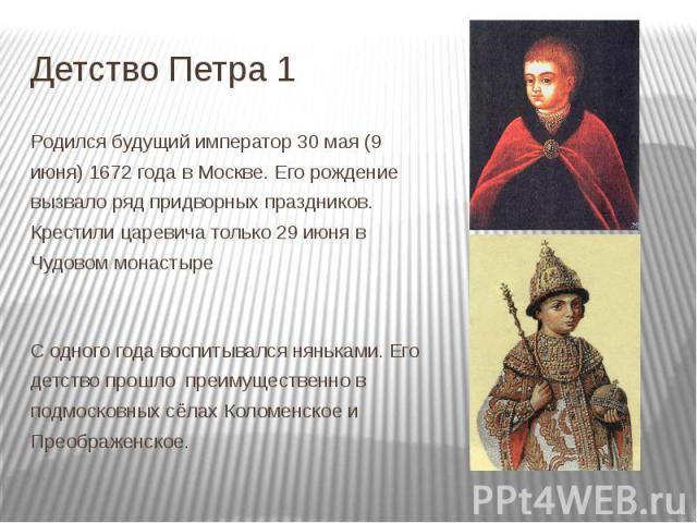 Детство Петра 1 Родился будущий император 30 мая (9 июня) 1672 года в Москве. Его рождение вызвало ряд придворных праздников. Крестили царевича только 29 июня в Чудовом монастыре С одного года воспитывался няньками. Его детство прошло преимуще…