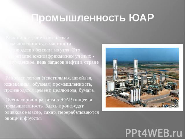 Промышленность ЮАР Развита в стране химическая промышленность, в частности производство бензина из угля. Это изобретение южноафриканских ученых - вынужденное, ведь запасов нефти в стране нет. Работает легкая (текстильная, швейная, кожевенная, обувна…