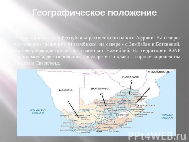 Географическое положение Южно-Африканская Республика расположено на юге Африки. На северо-востоке оно граничит с Мозамбиком, на севере - с Зимбабве и Ботсваной. На северо-западе пролегают границы с Намибией. На территории ЮАР расположены два небольш…
