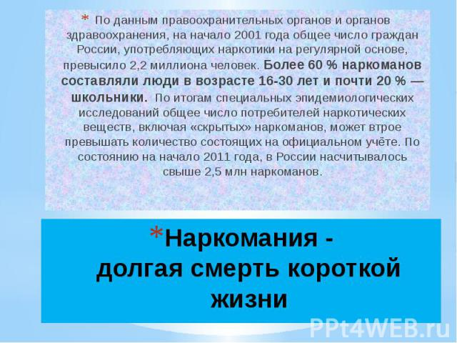 По данным правоохранительных органов и органов здравоохранения, на начало 2001 года общее число граждан России, употребляющих наркотики на регулярной основе, превысило 2,2 миллиона человек. Более 60% наркоманов составляли люди в возрасте 16-30 лет …