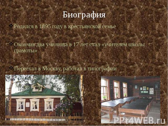Биография Родился в 1895 году в крестьянской семье Окончив два училища в 17 лет стал «учителем школы грамоты» Переехал в Москву, работал в типографии